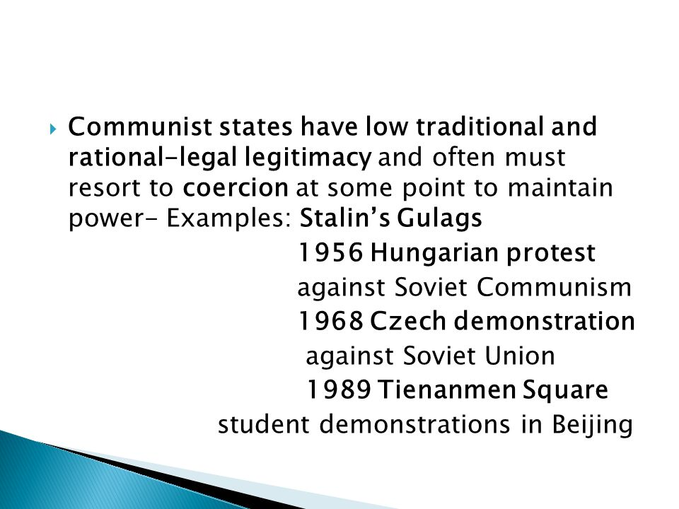  Communist states have low traditional and rational-legal legitimacy and often must resort to coercion at some point to maintain power- Examples: Stalin's Gulags 1956 Hungarian protest against Soviet Communism 1968 Czech demonstration against Soviet Union 1989 Tienanmen Square student demonstrations in Beijing