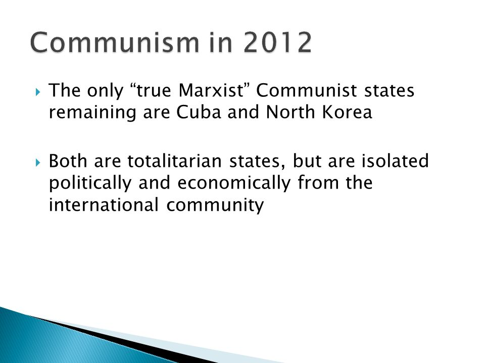  The only true Marxist Communist states remaining are Cuba and North Korea  Both are totalitarian states, but are isolated politically and economically from the international community