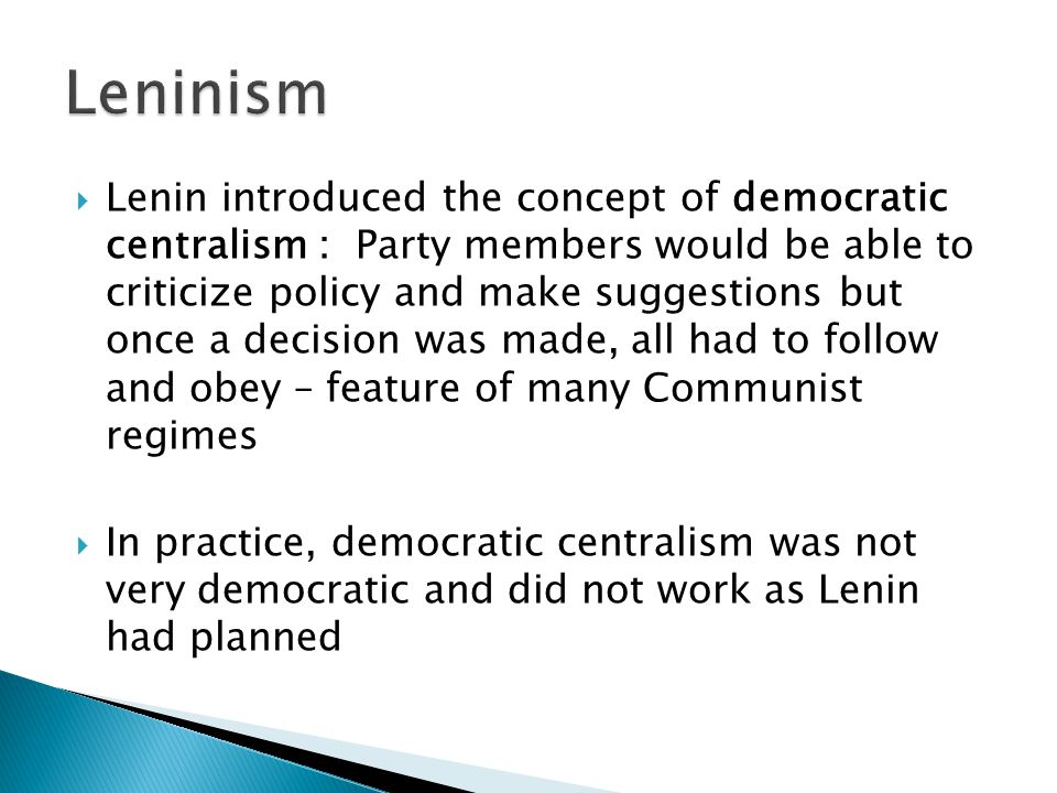  Lenin introduced the concept of democratic centralism : Party members would be able to criticize policy and make suggestions but once a decision was made, all had to follow and obey – feature of many Communist regimes  In practice, democratic centralism was not very democratic and did not work as Lenin had planned