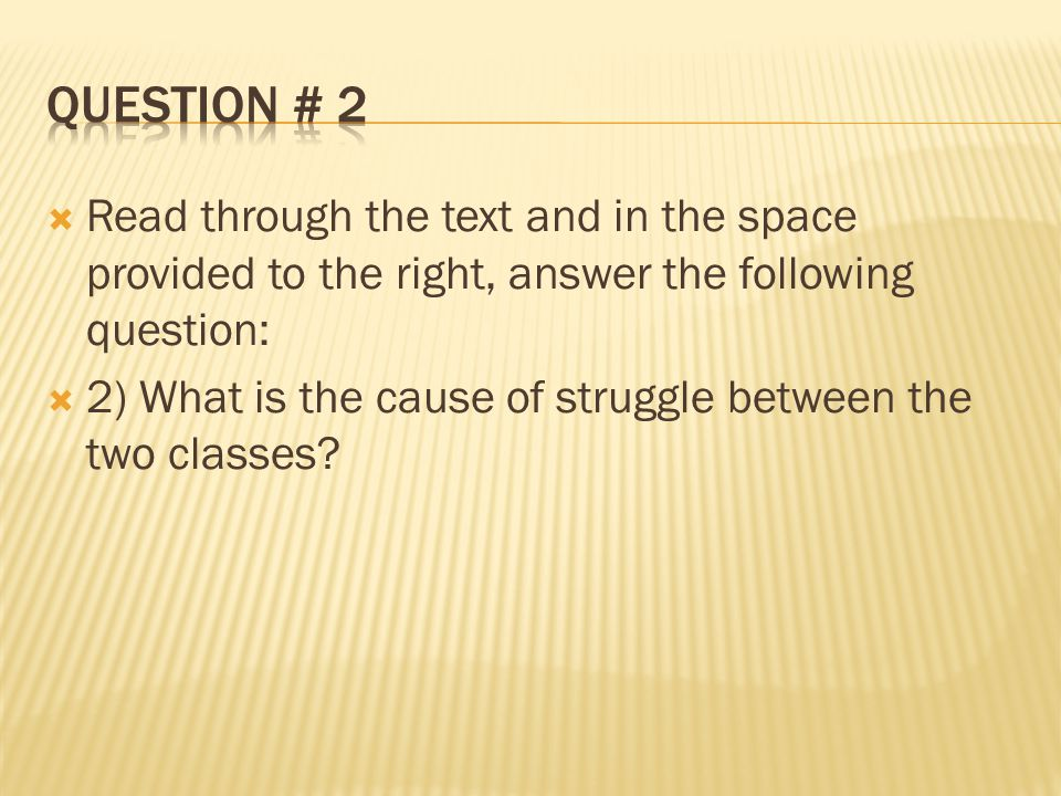  Read through the text and in the space provided to the right, answer the following question:  2) What is the cause of struggle between the two classes