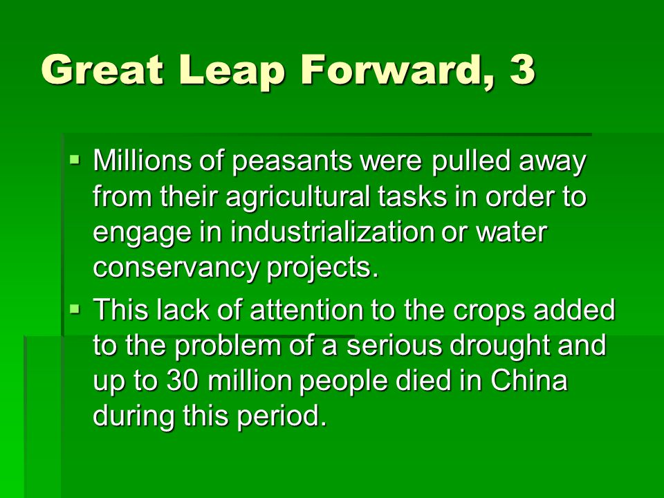 Great Leap Forward, 3  Millions of peasants were pulled away from their agricultural tasks in order to engage in industrialization or water conservancy projects.