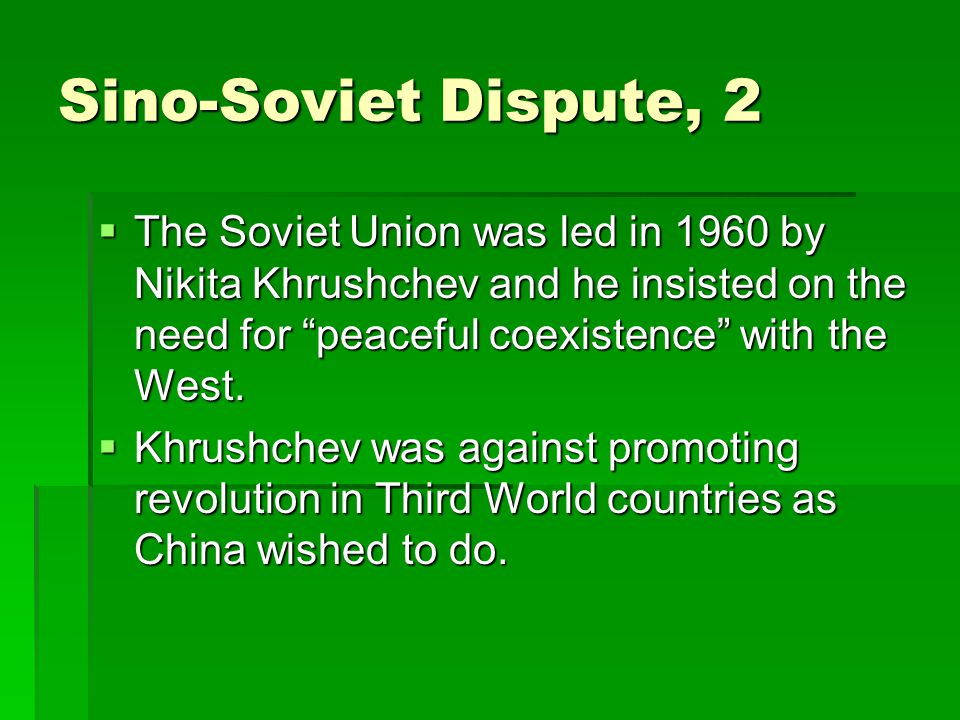Sino-Soviet Dispute, 2  The Soviet Union was led in 1960 by Nikita Khrushchev and he insisted on the need for peaceful coexistence with the West.