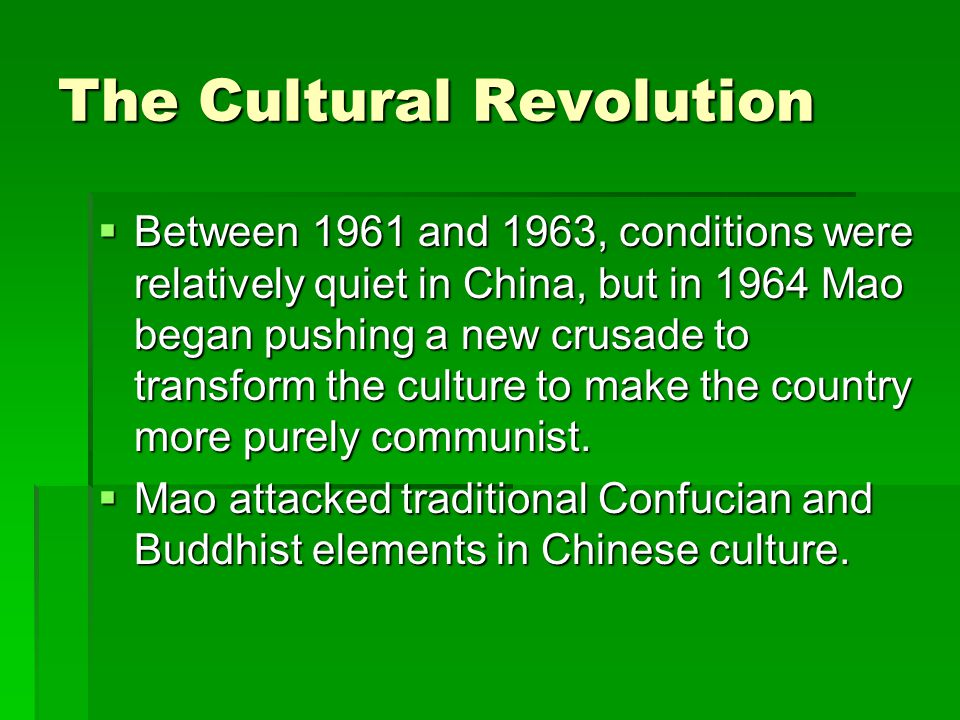 The Cultural Revolution  Between 1961 and 1963, conditions were relatively quiet in China, but in 1964 Mao began pushing a new crusade to transform the culture to make the country more purely communist.