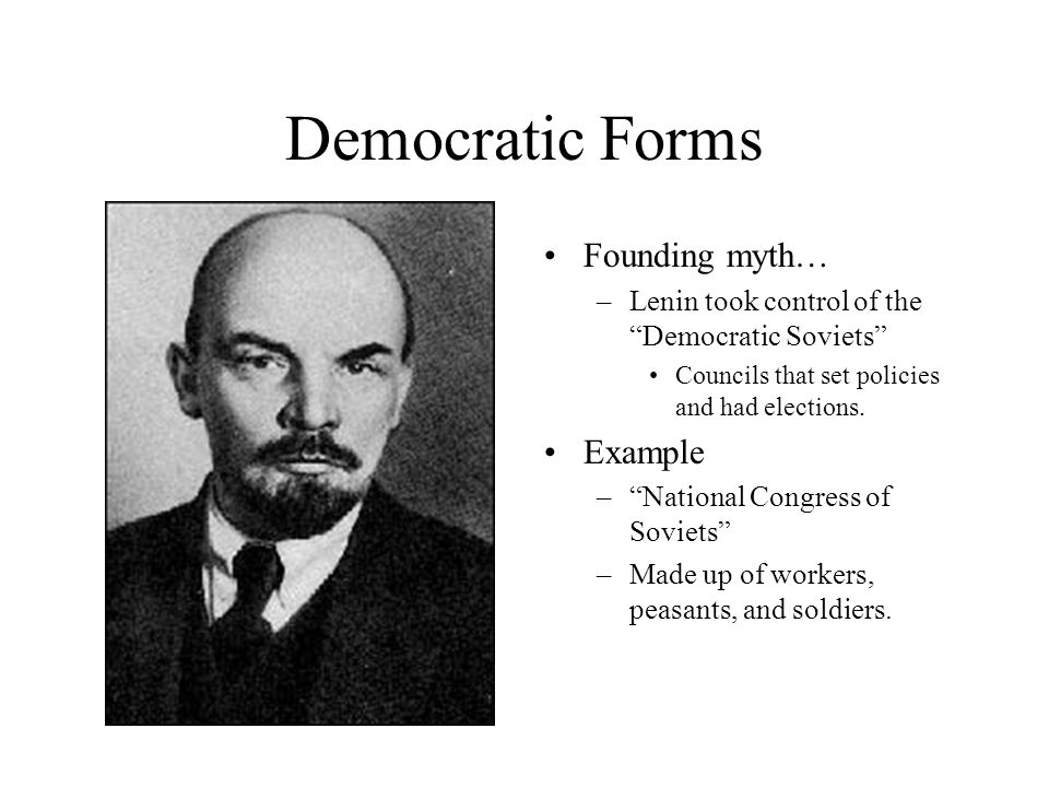 Democratic Forms Founding myth… –Lenin took control of the Democratic Soviets Councils that set policies and had elections.