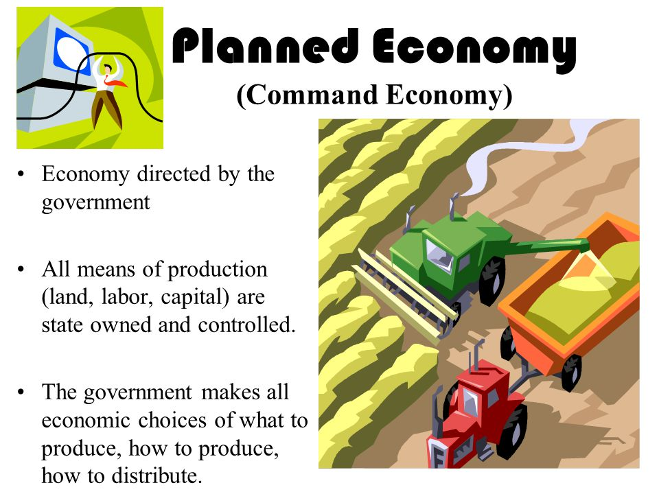 Planned Economy (Command Economy) Economy directed by the government All means of production (land, labor, capital) are state owned and controlled.
