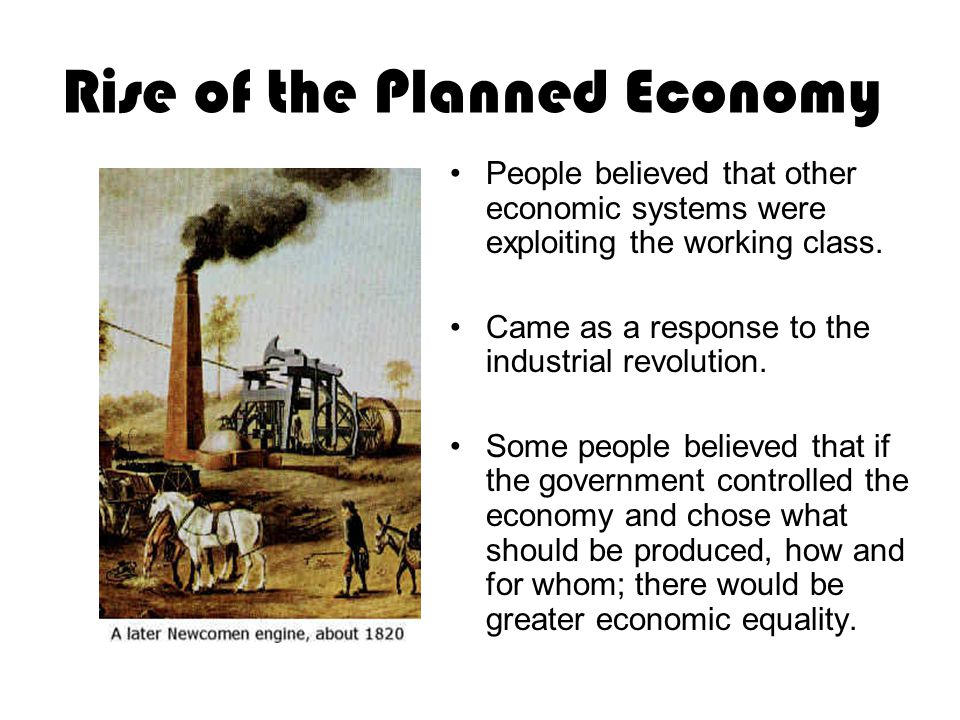 Rise of the Planned Economy People believed that other economic systems were exploiting the working class.