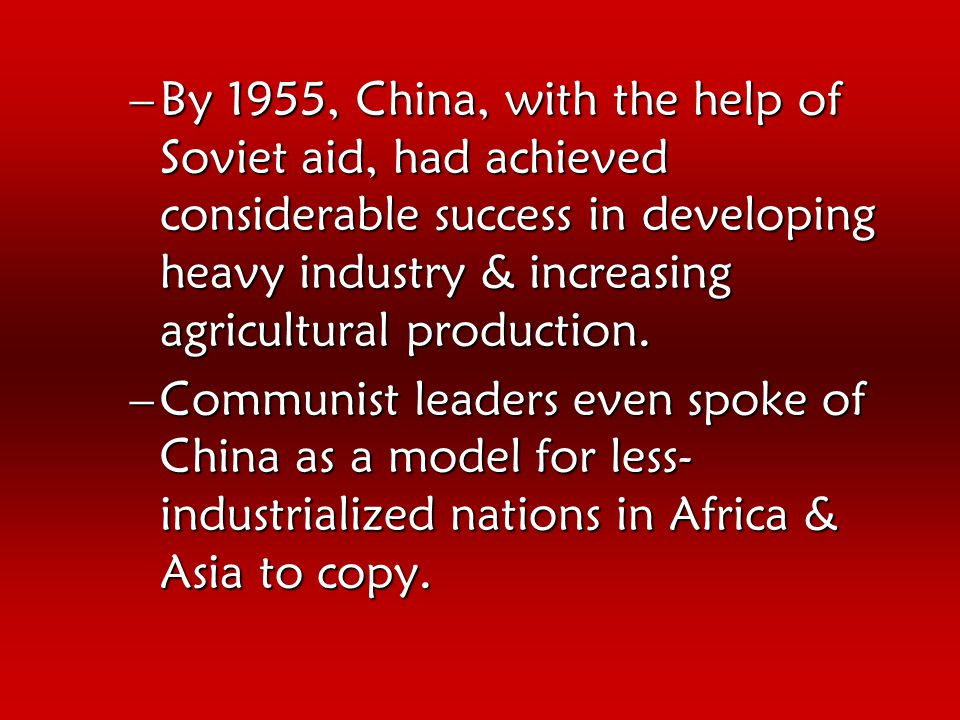 –By 1955, China, with the help of Soviet aid, had achieved considerable success in developing heavy industry & increasing agricultural production.