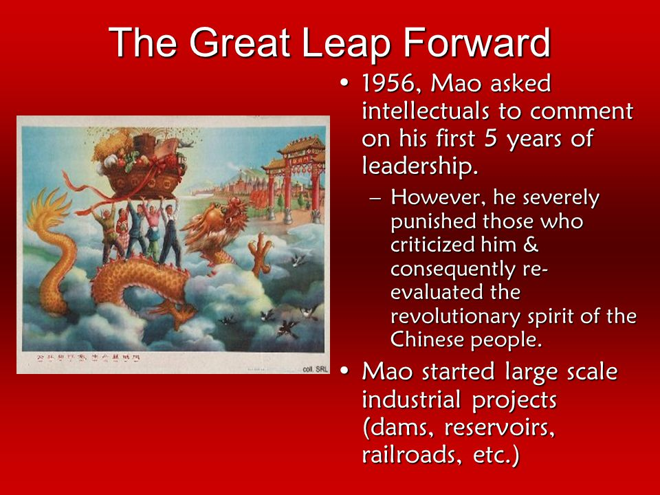The Great Leap Forward 1956, Mao asked intellectuals to comment on his first 5 years of leadership.1956, Mao asked intellectuals to comment on his first 5 years of leadership.