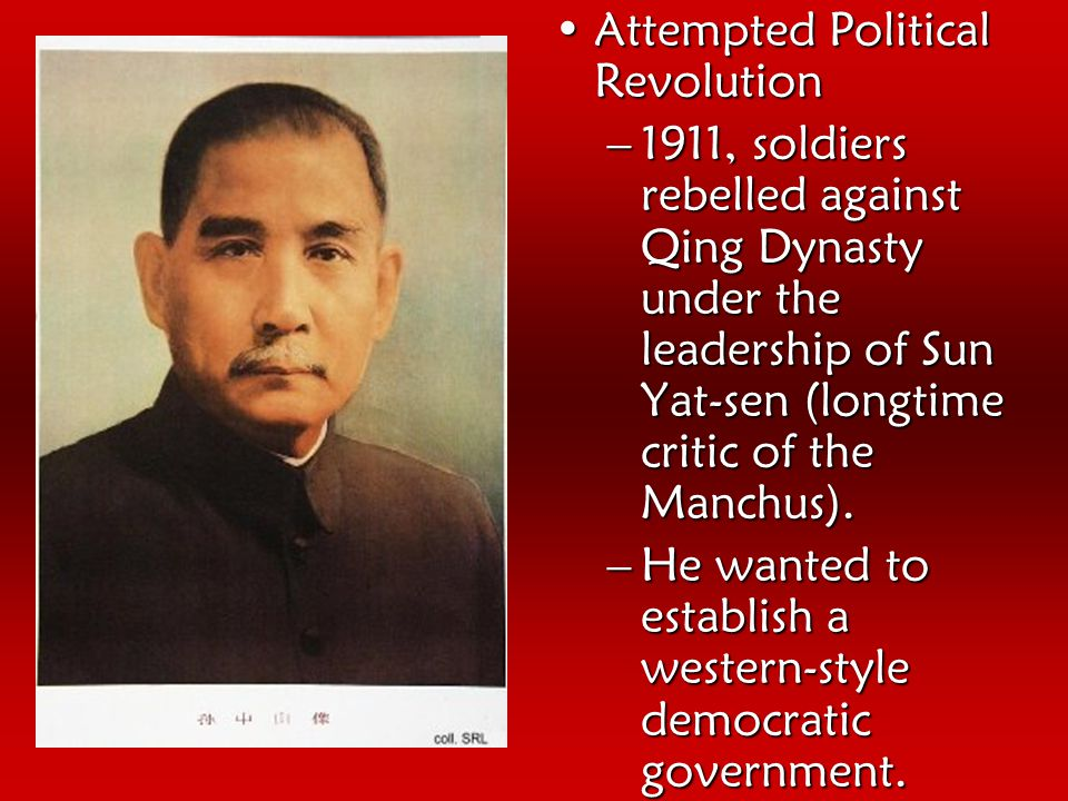Attempted Political RevolutionAttempted Political Revolution –1911, soldiers rebelled against Qing Dynasty under the leadership of Sun Yat-sen (longtime critic of the Manchus).