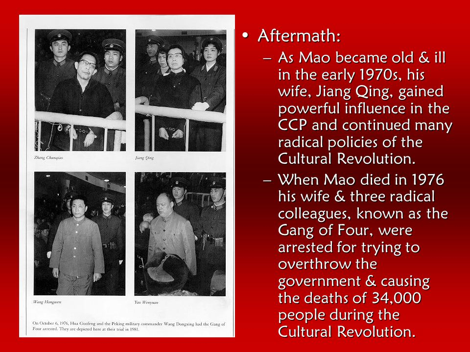 Aftermath:Aftermath: –As Mao became old & ill in the early 1970s, his wife, Jiang Qing, gained powerful influence in the CCP and continued many radical policies of the Cultural Revolution.
