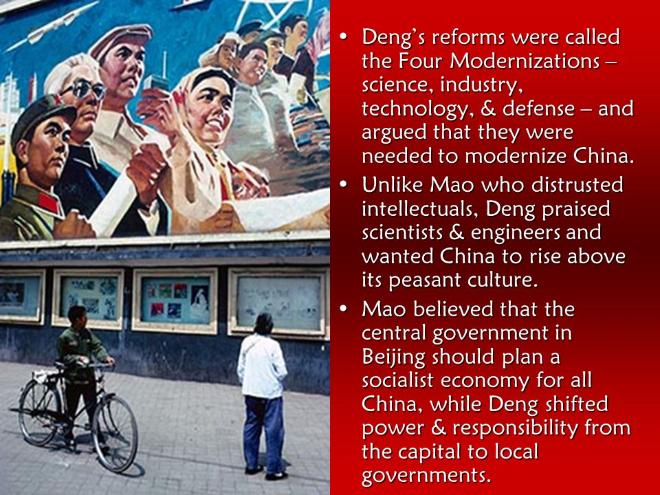 Deng's reforms were called the Four Modernizations – science, industry, technology, & defense – and argued that they were needed to modernize China.Deng's reforms were called the Four Modernizations – science, industry, technology, & defense – and argued that they were needed to modernize China.