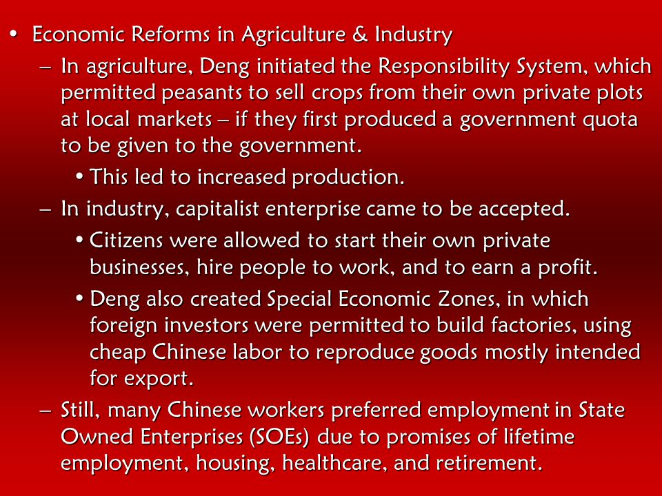 Economic Reforms in Agriculture & IndustryEconomic Reforms in Agriculture & Industry –In agriculture, Deng initiated the Responsibility System, which