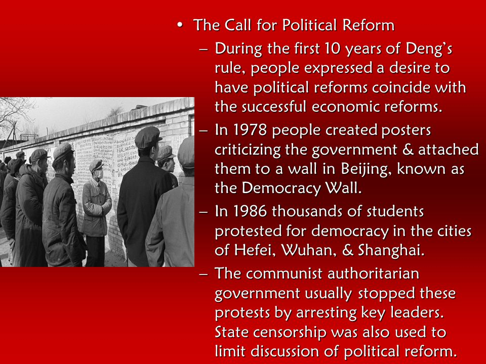 The Call for Political ReformThe Call for Political Reform –During the first 10 years of Deng's rule, people expressed a desire to have political reforms coincide with the successful economic reforms.