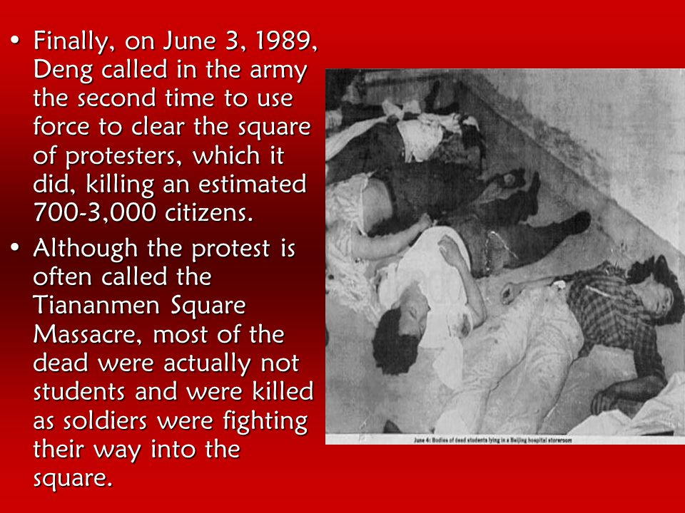 Finally, on June 3, 1989, Deng called in the army the second time to use force to clear the square of protesters, which it did, killing an estimated 700-3,000 citizens.Finally, on June 3, 1989, Deng called in the army the second time to use force to clear the square of protesters, which it did, killing an estimated 700-3,000 citizens.