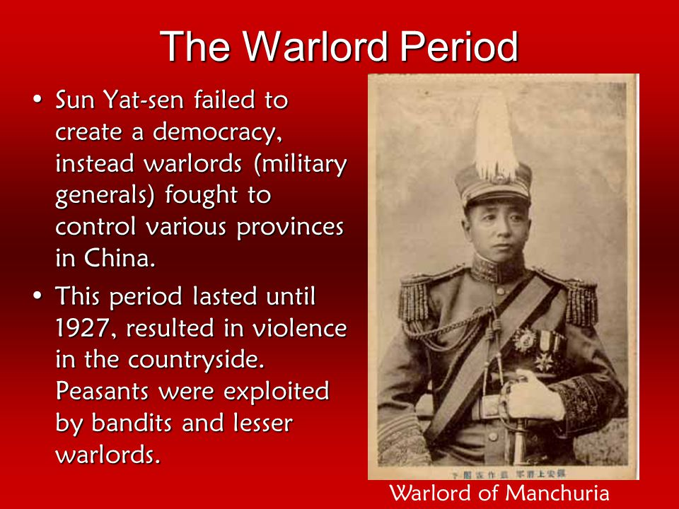 The Warlord Period Sun Yat-sen failed to create a democracy, instead warlords (military generals) fought to control various provinces in China.Sun Yat