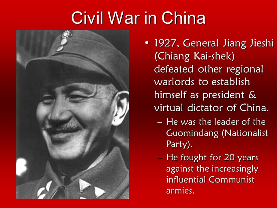 Civil War in China 1927, General Jiang Jieshi (Chiang Kai-shek) defeated other regional warlords to establish himself as president & virtual dictator of China.1927, General Jiang Jieshi (Chiang Kai-shek) defeated other regional warlords to establish himself as president & virtual dictator of China.
