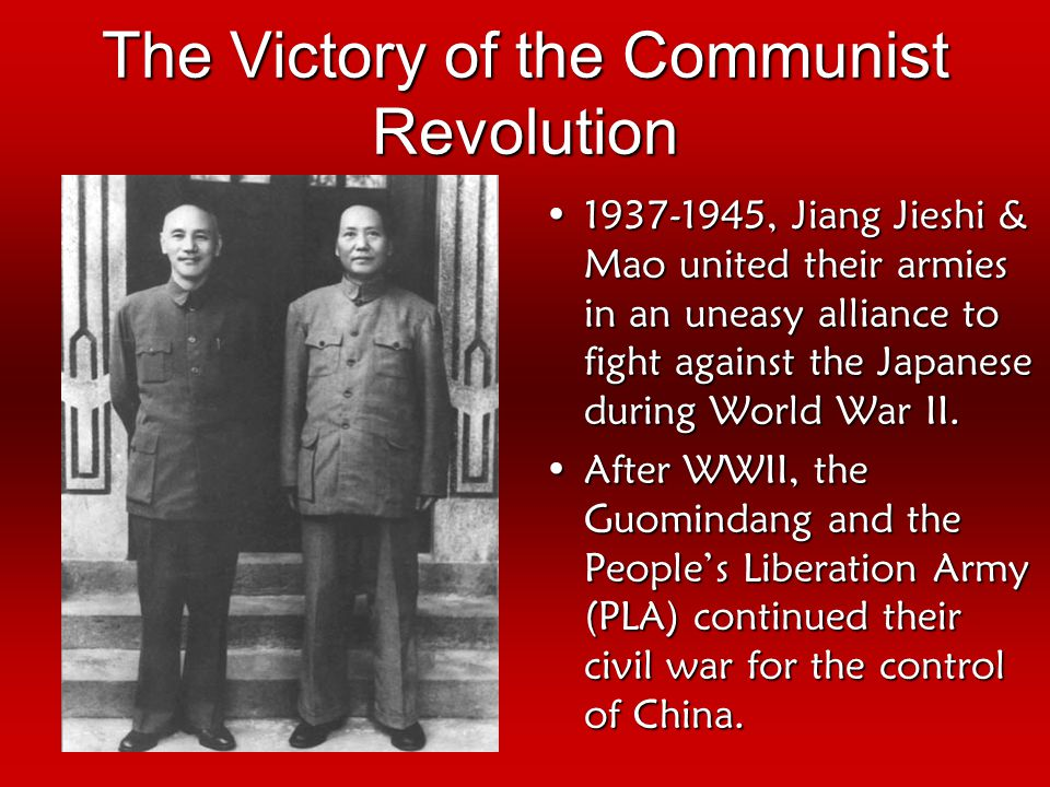 The Victory of the Communist Revolution 1937-1945, Jiang Jieshi & Mao united their armies in an uneasy alliance to fight against the Japanese during World War II.1937-1945, Jiang Jieshi & Mao united their armies in an uneasy alliance to fight against the Japanese during World War II.