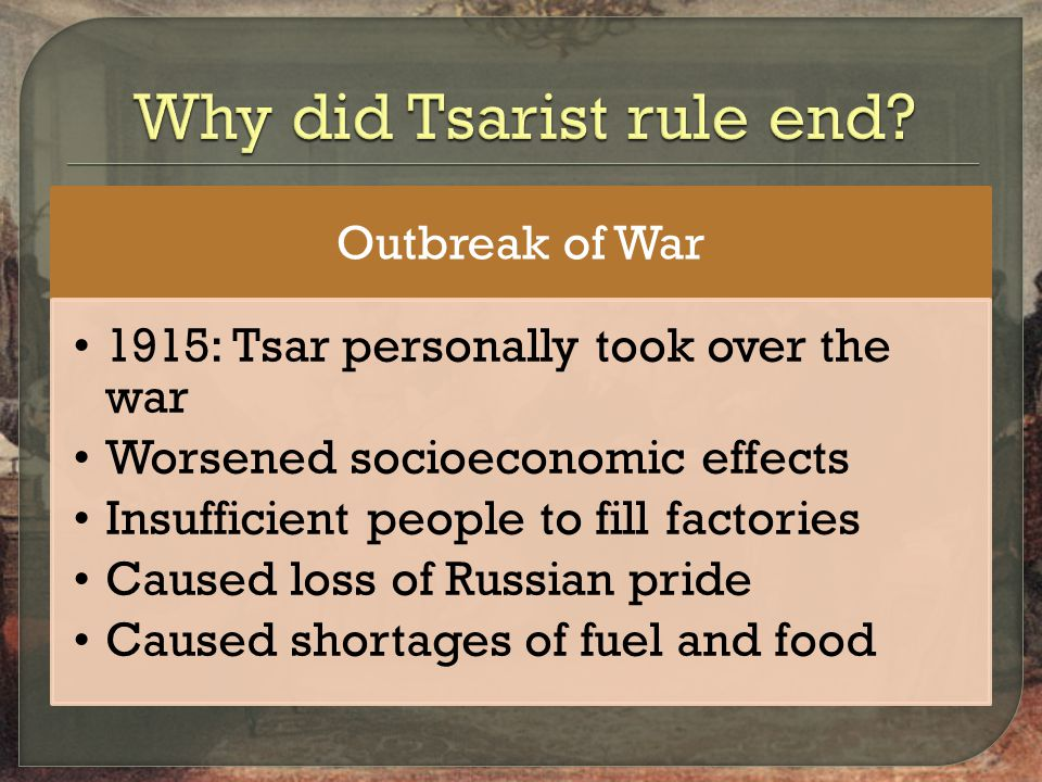 Outbreak of War 1915: Tsar personally took over the war Worsened socioeconomic effects Insufficient people to fill factories Caused loss of Russian pride Caused shortages of fuel and food