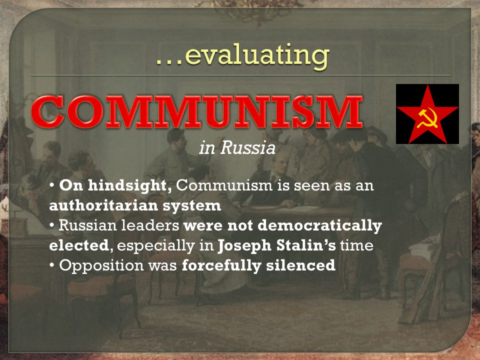 in Russia On hindsight, Communism is seen as an authoritarian system Russian leaders were not democratically elected, especially in Joseph Stalin's time Opposition was forcefully silenced