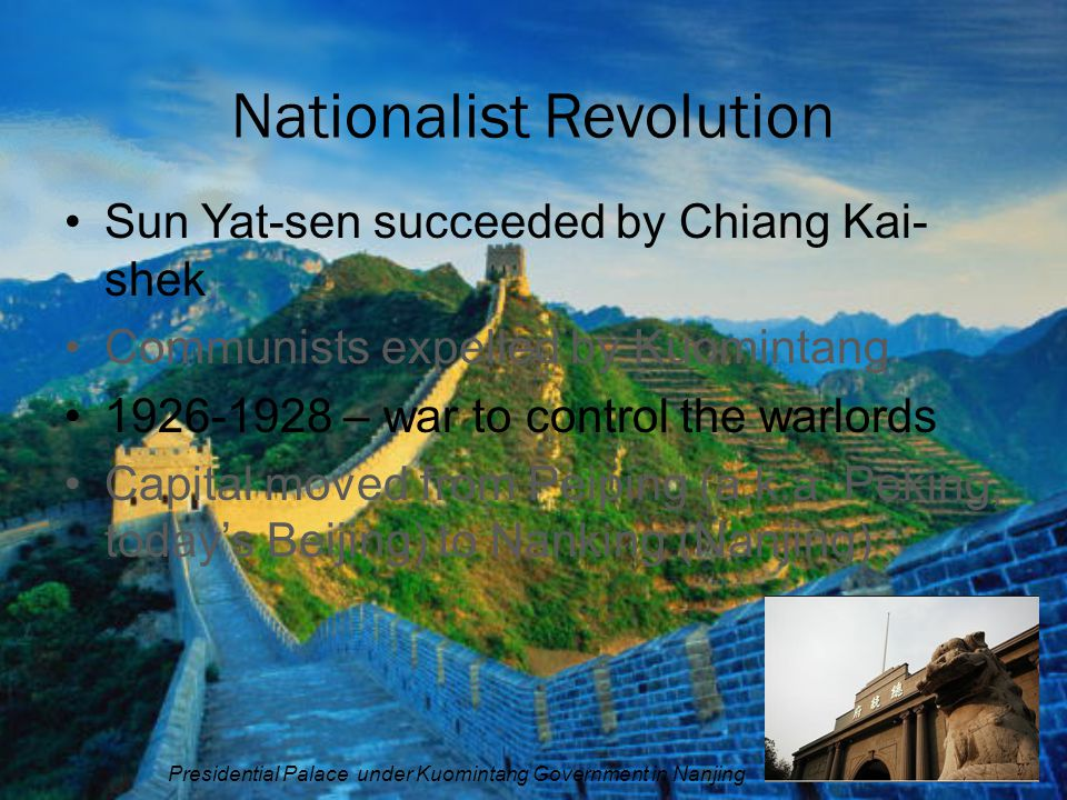 Nationalist Revolution Sun Yat-sen succeeded by Chiang Kai- shek Communists expelled by Kuomintang 1926-1928 – war to control the warlords Capital mov