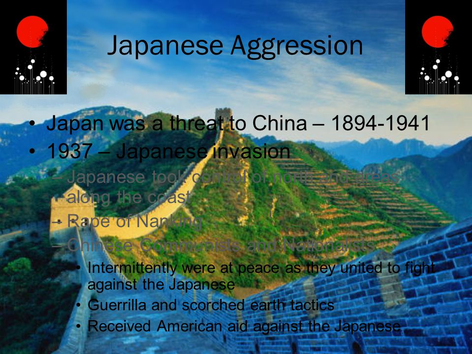 Japanese Aggression Japan was a threat to China – 1894-1941 1937 – Japanese invasion –Japanese took control of north and areas along the coast –Rape o