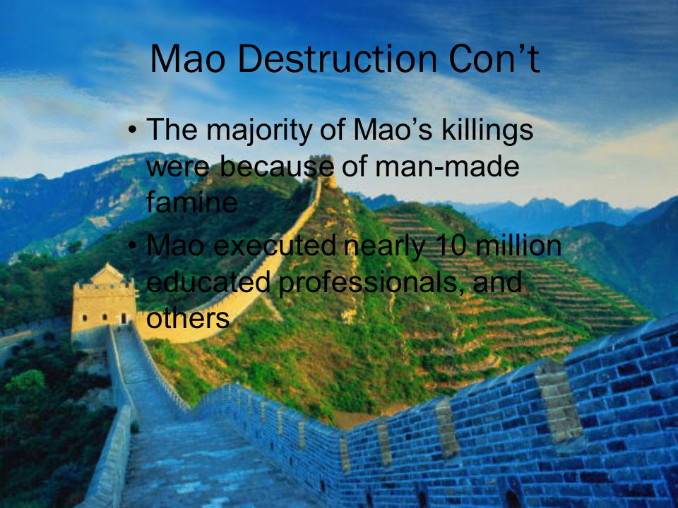 The majority of Mao's killings were because of man-made famine Mao executed nearly 10 million educated professionals, and others Mao Destruction Con't