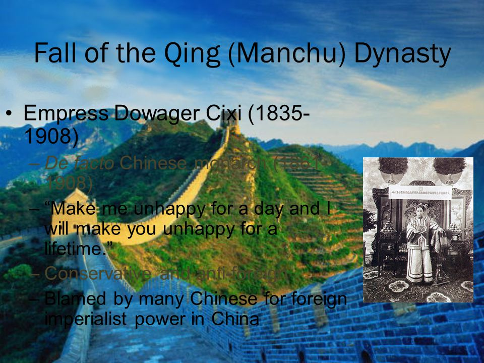 "Fall of the Qing (Manchu) Dynasty Empress Dowager Cixi (1835- 1908) –De facto Chinese monarch (1861- 1908) –""Make me unhappy for a day and I will make"