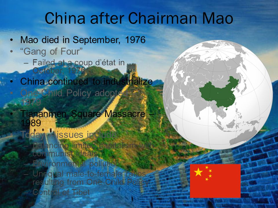 "China after Chairman Mao Mao died in September, 1976 ""Gang of Four"" –Failed at a coup d'état in October, 1976 China continued to industrialize One-Chi"