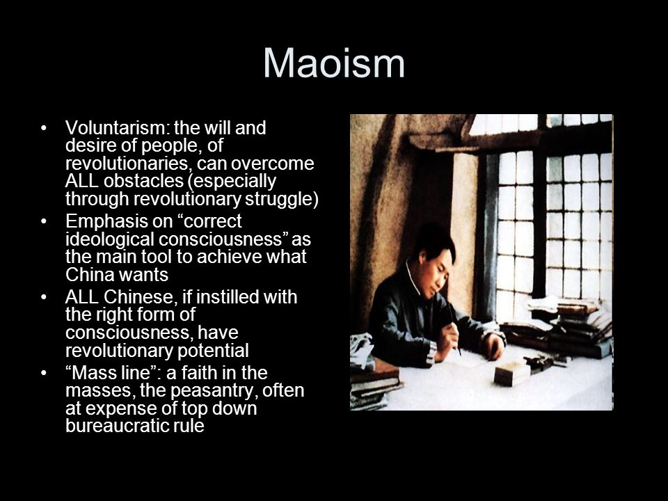Maoism Voluntarism: the will and desire of people, of revolutionaries, can overcome ALL obstacles (especially through revolutionary struggle) Emphasis