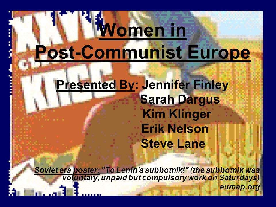 Women in Post-Communist Europe Presented By: Jennifer Finley Sarah Dargus Kim Klinger Erik Nelson Steve Lane Soviet era poster: To Lenin s subbotnik! (the subbotnik was voluntary, unpaid but compulsory work on Saturdays) eumap.org