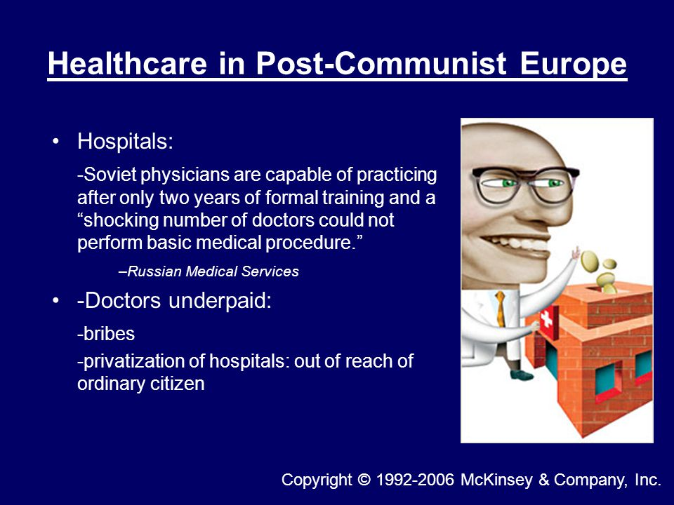 Healthcare in Post-Communist Europe Hospitals: -Soviet physicians are capable of practicing after only two years of formal training and a shocking number of doctors could not perform basic medical procedure. –Russian Medical Services -Doctors underpaid: -bribes -privatization of hospitals: out of reach of ordinary citizen Copyright © 1992-2006 McKinsey & Company, Inc.