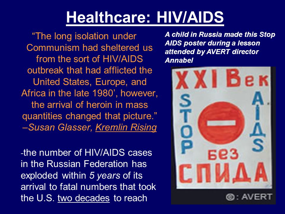 Healthcare: HIV/AIDS The long isolation under Communism had sheltered us from the sort of HIV/AIDS outbreak that had afflicted the United States, Europe, and Africa in the late 1980', however, the arrival of heroin in mass quantities changed that picture. –Susan Glasser, Kremlin Rising - the number of HIV/AIDS cases in the Russian Federation has exploded within 5 years of its arrival to fatal numbers that took the U.S.