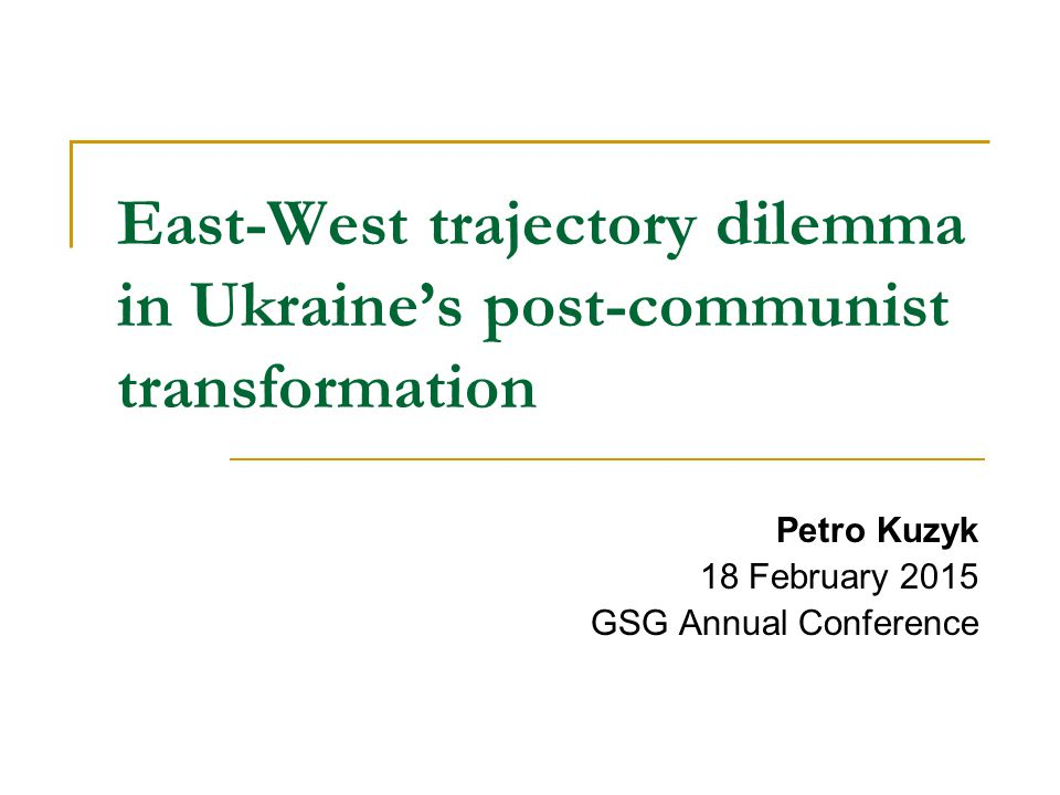 East-West trajectory dilemma in Ukraine's post-communist transformation Petro Kuzyk 18 February 2015 GSG Annual Conference