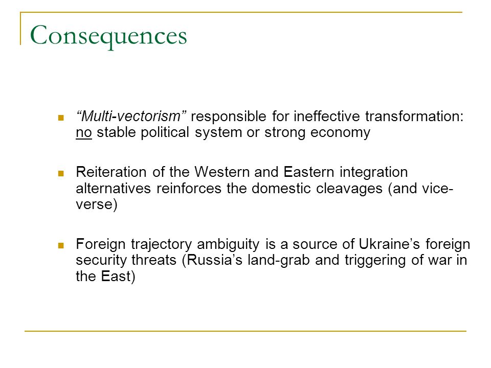 Consequences Multi-vectorism responsible for ineffective transformation: no stable political system or strong economy Reiteration of the Western and Eastern integration alternatives reinforces the domestic cleavages (and vice- verse) Foreign trajectory ambiguity is a source of Ukraine's foreign security threats (Russia's land-grab and triggering of war in the East)