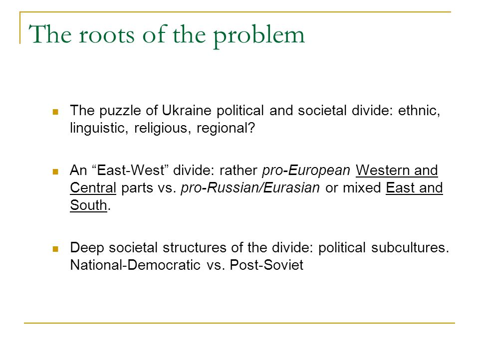 The roots of the problem The puzzle of Ukraine political and societal divide: ethnic, linguistic, religious, regional.