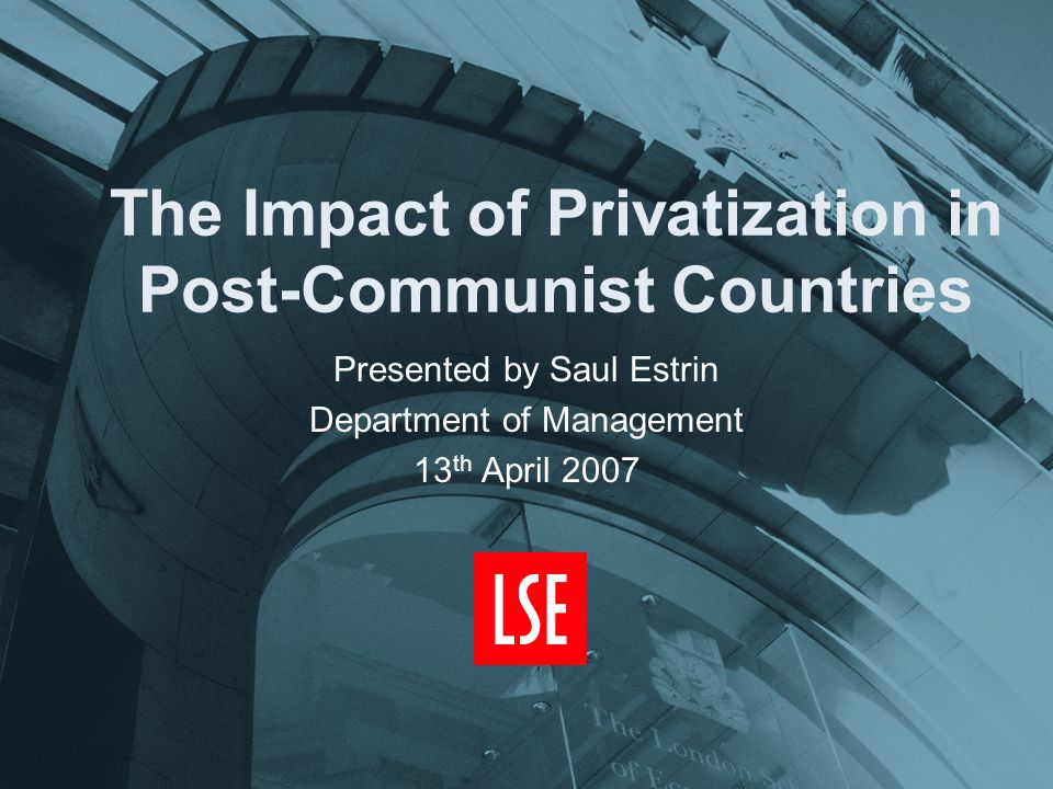 The Impact of Privatization in Post-Communist Countries Presented by Saul Estrin Department of Management 13 th April 2007
