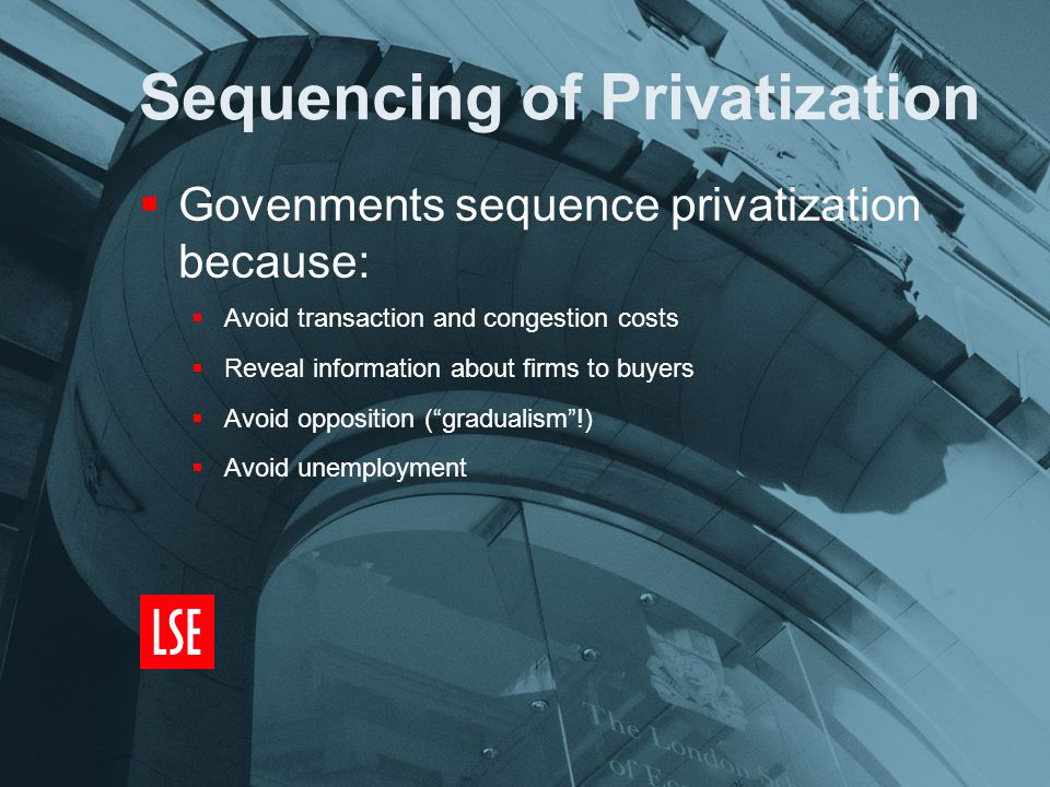 Sequencing of Privatization  Govenments sequence privatization because:  Avoid transaction and congestion costs  Reveal information about firms to buyers  Avoid opposition ( gradualism !)  Avoid unemployment