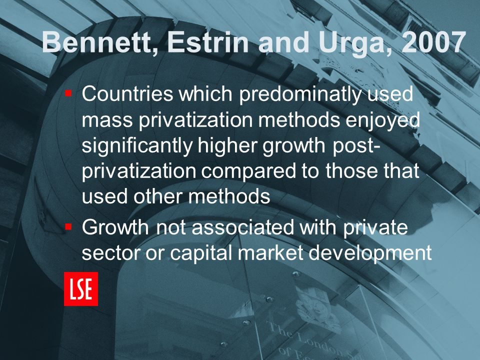 Bennett, Estrin and Urga, 2007  Countries which predominatly used mass privatization methods enjoyed significantly higher growth post- privatization compared to those that used other methods  Growth not associated with private sector or capital market development