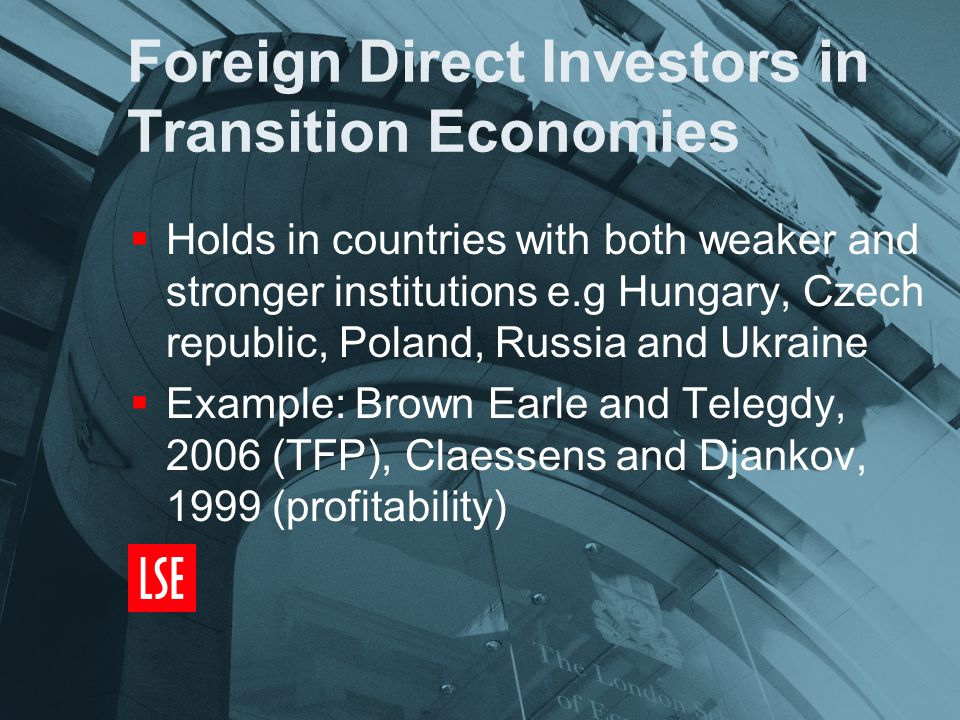 Foreign Direct Investors in Transition Economies  Holds in countries with both weaker and stronger institutions e.g Hungary, Czech republic, Poland, Russia and Ukraine  Example: Brown Earle and Telegdy, 2006 (TFP), Claessens and Djankov, 1999 (profitability)