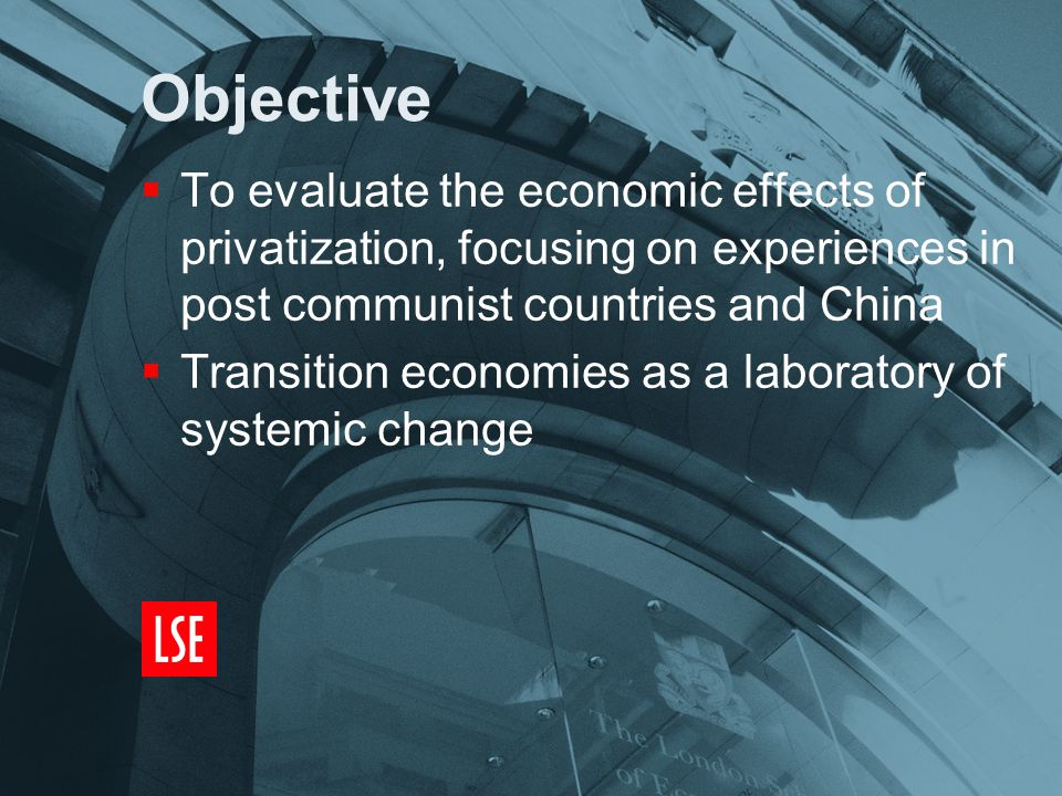 Objective  To evaluate the economic effects of privatization, focusing on experiences in post communist countries and China  Transition economies as a laboratory of systemic change