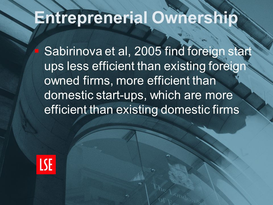 Entreprenerial Ownership  Sabirinova et al, 2005 find foreign start ups less efficient than existing foreign owned firms, more efficient than domestic start-ups, which are more efficient than existing domestic firms