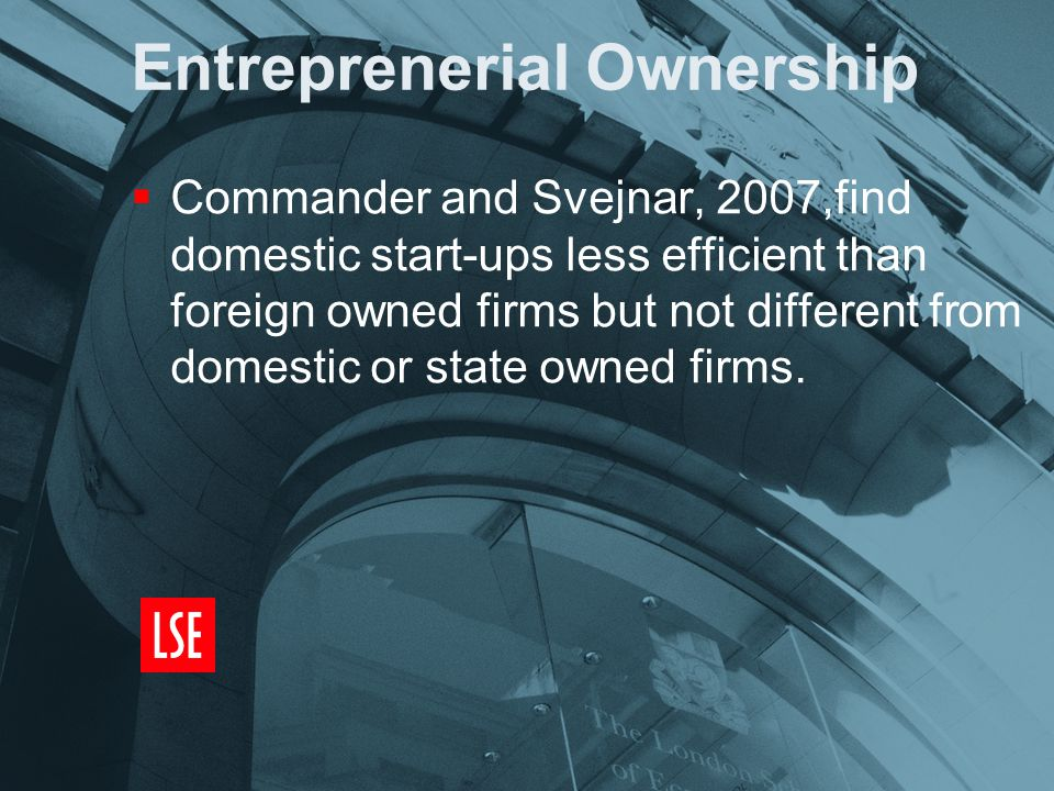 Entreprenerial Ownership  Commander and Svejnar, 2007,find domestic start-ups less efficient than foreign owned firms but not different from domestic or state owned firms.