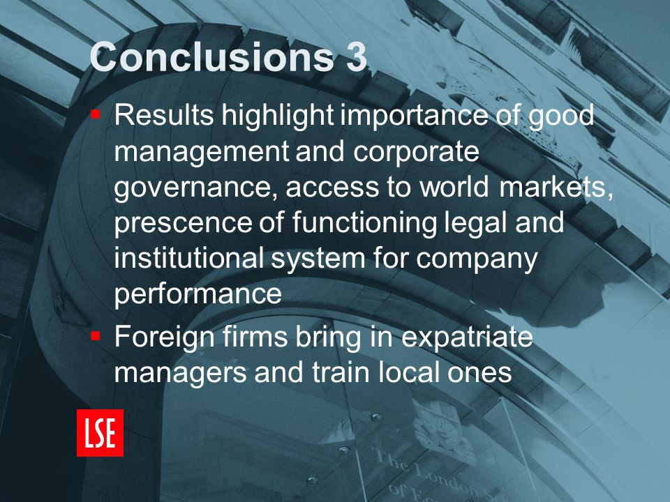 Conclusions 3  Results highlight importance of good management and corporate governance, access to world markets, prescence of functioning legal and institutional system for company performance  Foreign firms bring in expatriate managers and train local ones