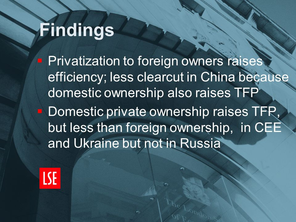 Findings  Privatization to foreign owners raises efficiency; less clearcut in China because domestic ownership also raises TFP  Domestic private ownership raises TFP, but less than foreign ownership, in CEE and Ukraine but not in Russia