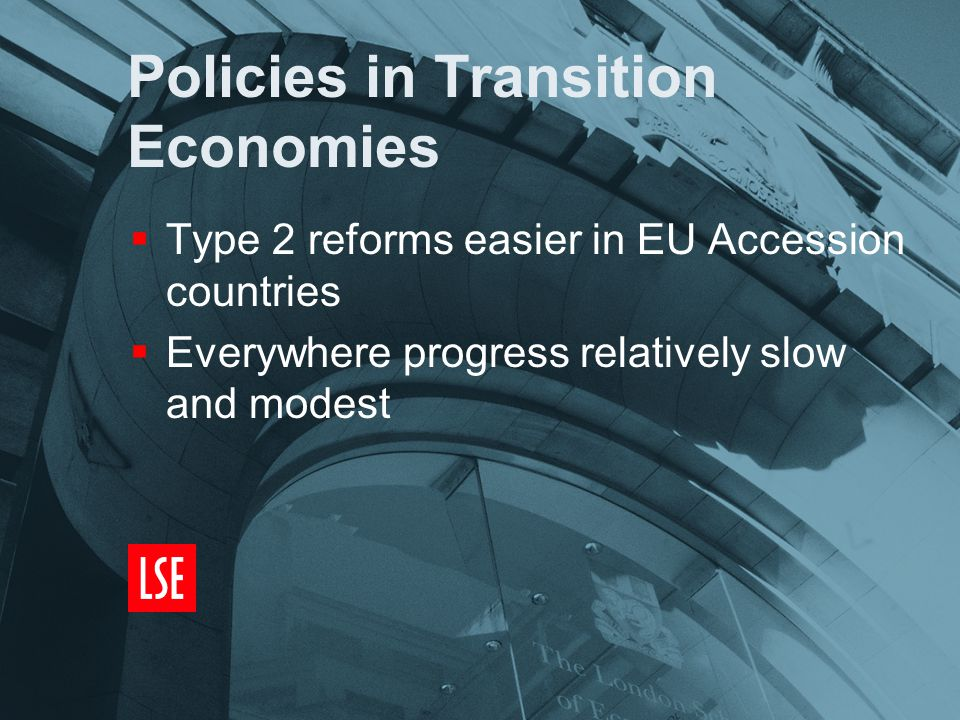 Policies in Transition Economies  Type 2 reforms easier in EU Accession countries  Everywhere progress relatively slow and modest