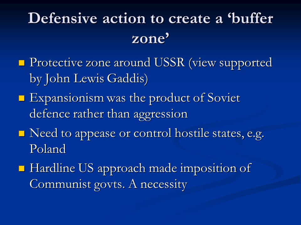 Defensive action to create a 'buffer zone' Protective zone around USSR (view supported by John Lewis Gaddis) Protective zone around USSR (view supported by John Lewis Gaddis) Expansionism was the product of Soviet defence rather than aggression Expansionism was the product of Soviet defence rather than aggression Need to appease or control hostile states, e.g.