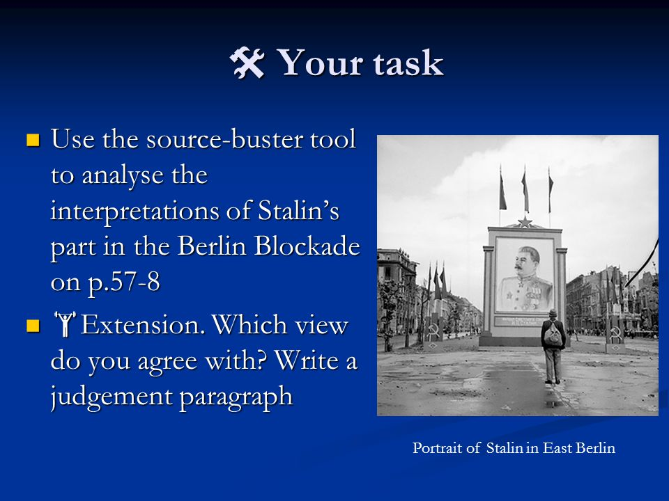  Your task Use the source-buster tool to analyse the interpretations of Stalin's part in the Berlin Blockade on p.57-8 Use the source-buster tool to