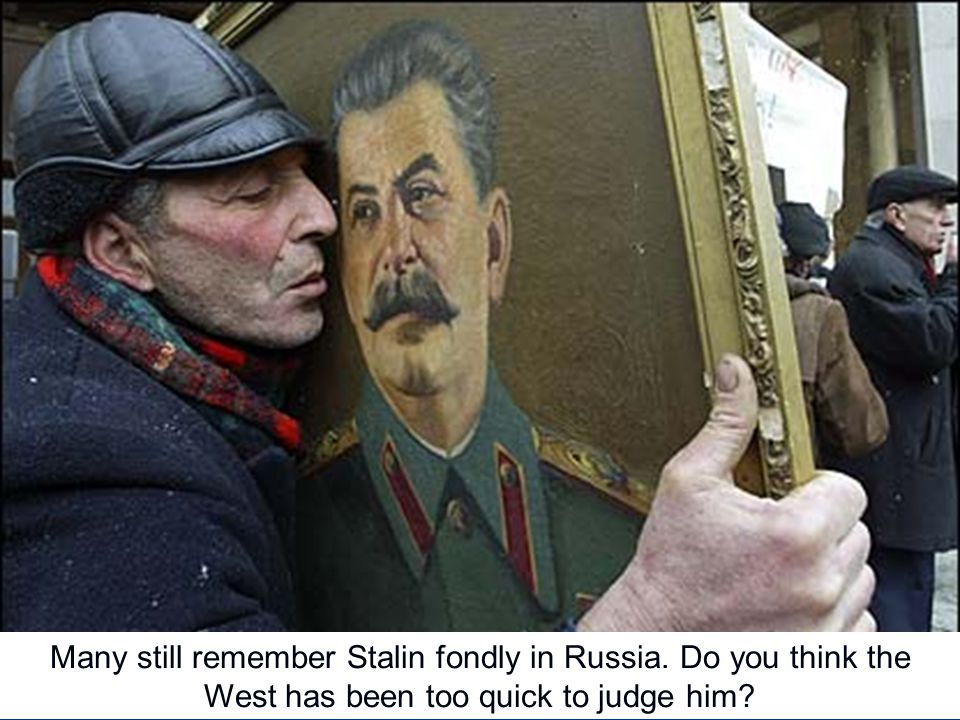 Many still remember Stalin fondly in Russia. Do you think the West has been too quick to judge him