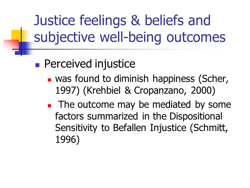 Justice feelings & beliefs and subjective well-being outcomes Perceived injustice was found to diminish happiness (Scher, 1997) (Krehbiel & Cropanzano, 2000) The outcome may be mediated by some factors summarized in the Dispositional Sensitivity to Befallen Injustice (Schmitt, 1996)