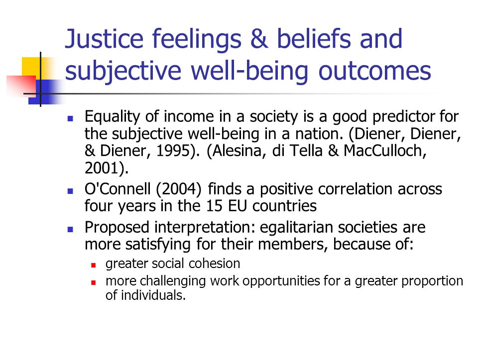 Justice feelings & beliefs and subjective well-being outcomes Equality of income in a society is a good predictor for the subjective well-being in a nation.
